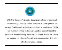 With the Governor's disaster declaration related to the novel coronavirus (COVID-19) and his direction to state agencies to provide flexible work and telework policies to employees, TDHCA will maintain limited skeleton crews at its main office in the Insurance Annex Building, 221 East 11th Street, Austin, Tx.  Those not working out of the office will be relecommuting. This is in effect until further notice.